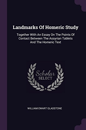 LANDMARKS OF HOMERIC STUDY: Together with an Essay on the Points of Contact Between the Assyrian Tablets and the Homeric Text