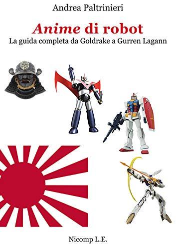 Anime di robot. La guida completa da Goldrake a Gurren Lagann. Ediz. illustrata