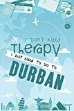 I Don t Need Therapy I Just Need To Go To Durban: Durban Travel Notebook / Vacation Journal / Diary / LogBook / Hand Lettering Funny Gift Idea For ... Tourists - 6x9 inches 120 Blank Lined Pages