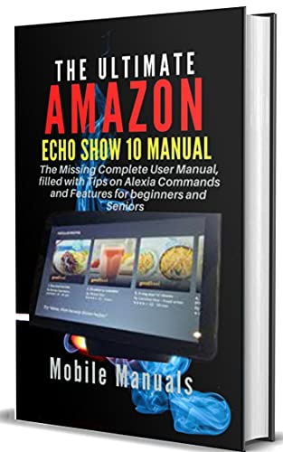 THE ULTIMATE AMAZON ECHO SHOW 10 MANUAL: The Missing Complete User Manual, filled with Tips on Alexia Commands and Features for beginners and Seniors (English Edition)