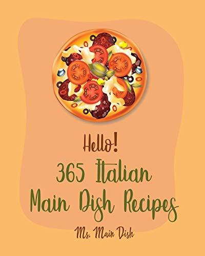 Hello! 365 Italian Main Dish Recipes: Best Italian Main Dish Cookbook Ever For Beginners [Book 1]