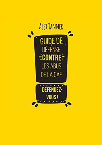 Guide de défense contre les abus de la CAF (French Edition)