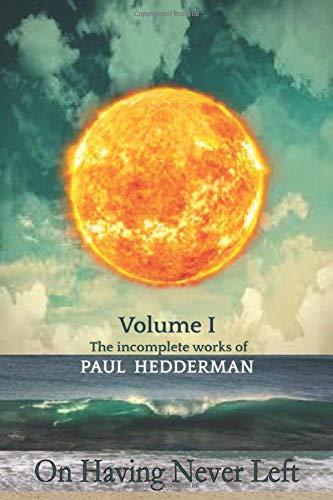 On Having Never Left: Volume 1 The Unfinished Works of Paul Hedderman.