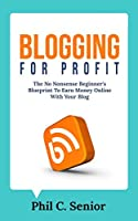 Blogging For Profit: The No Nonsense Beginner's Blueprint To Earn Money Online With Your Blog