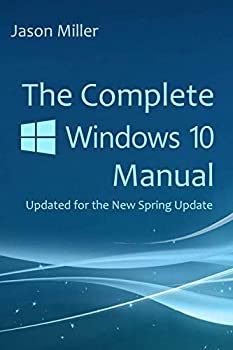 The Complete Windows 10 Manual  Updated for the new Spring Update