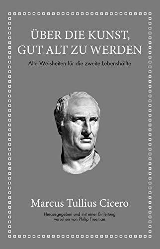 Marcus Tullius Cicero: Über die Kunst gut alt zu werden: Alte Weisheiten für die zweite Lebenshälfte