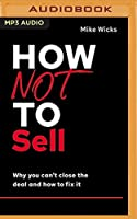 How Not to Sell: Why You Can't Close the Deal and How to Fix It (How Not to Succeed)