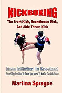 Kickboxing: The Front Kick, Roundhouse Kick, And Side Thrust Kick: From Initiation To Knockout: Everything You Need To Know (and more) To Master The Pain Game (Kickboxing: From Initiation To Knockout)