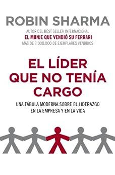El líder que no tenía cargo: Una fábula moderna sobre el liderazgo en la empresa y en la vida (Spanish Edition) by [Robin Sharma, SONIA; TAPIA SANCHEZ]