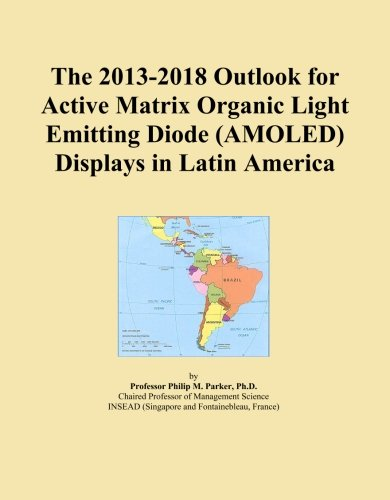 The 2013-2018 Outlook for Active Matrix Organic Light Emitting Diode (AMOLED) Displays in Latin America