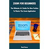 ZOOM FOR BEGINNERS: The Ultimate A-Z Guide For Non-Tachies To Master The Zoom Application. (English Edition)