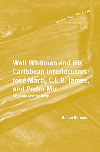 Walt Whitman and His Caribbean Interlocutors: José Martí, C.L.R. James, and Pedro Mir: Song and Countersong (Historical Materialism Book)