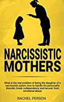 Narcissistic Mothers: What is the Real Problem of Being the Daughter of a Narcissistic Parent, How to Handle his Personality Disorder, Break Codependency and Recover from Emotional Abuse