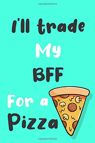 I'll trade my BFF for a pizza: Funny gag BFF journal gift for pizza lover Family Sarcastic notebook humorous jokes gift ideas for BFF birthday gift for Notes journaling