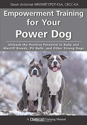 Empowerment Training for Your Power Dog: Unleash the Positive Potential in Bully and Mastiff Breeds, Pit Bulls, and Other Strong Dogs (A Dogwise Training Manual)