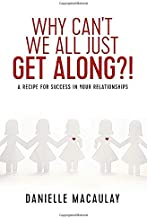 Why Can't We All Just Get Along?!: A Recipe For Success In Your Relationships