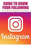 Guide To Grow Your Following: How To Make Your Instagram Account Be Famous: Tips To Build Your Brand And Gain Fans