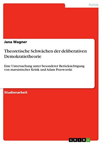 Theoretische Schwächen der deliberativen Demokratietheorie: Eine Untersuchung unter besonderer Berücksichtigung von marxistischer Kritik und Adam Przeworski (German Edition)