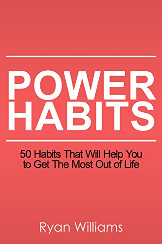 Power Habits: 50+ Habits That Will Help You to Get The Most Out of Life