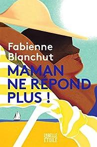 Maman ne répond plus par Fabienne Blanchut