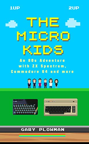 The Micro Kids An 80s Adventure With Zx Spectrum Commodore 64 And More Video Games Book By Gary Plowman