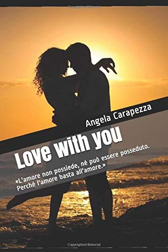 Love with you: «L'amore non possiede, né può essere posseduto. Perché l'amore basta all'amore.»