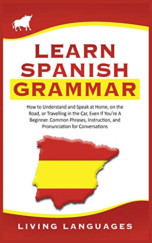 Learn Spanish Grammar: How to Understand and Speak at Home, on the Road, or Traveling in the Car, Even If You're a Beginner. Common Phrases, Instruction, and Pronunciation for Conversations