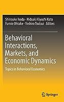 Behavioral Interactions, Markets, and Economic Dynamics: Topics in Behavioral Economics