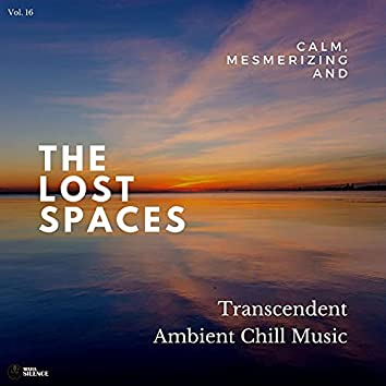 The Lost Spaces - Calm, Mesmerizing And Transcendent Ambient Chill Music - Vol. 16