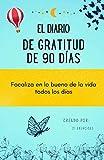 El diario de Gratitud de 90 días: Focaliza en lo bueno de la vida todos los días