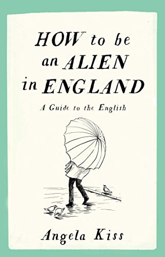 How to be an Alien in England: A Guide to the English by Angela Kiss(2018-09-04)