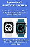 Beginners Guide To Apple Watch Series 6: Complete User Manual to Set up and Master the New Apple Watch Series 6 Device for New and Existing Users. ... New and Exciting features with this Guide