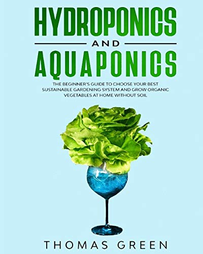 Hydroponics and Aquaponics: The Beginner's Guide to Choose Your Best Sustainable Gardening System and Grow Organic Vegetables at Home Without Soil