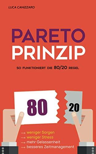 Pareto-Prinzip: So funktioniert die 80/20 Regel: Weniger arbeiten, sich weniger Sorgen machen, mehr Erfolg haben und mehr genießen