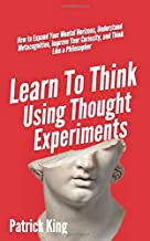 Learn To Think Using Thought Experiments: How to Expand Your Mental Horizons, Understand Metacognition, Improve Your Curio...