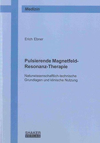Pulsierende Magnetfeld-Resonanz-Therapie: Naturwissenschaftlich-technische Grundlagen und klinische Nutzung (Berichte aus der Medizin)