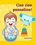Ciao ciao pannolino!: Ediz. illustrata a colori (2-3 anni) - Libro interattivo per introdurre il vasino - Libro pannolino per bambini - Libro vasino per bambini