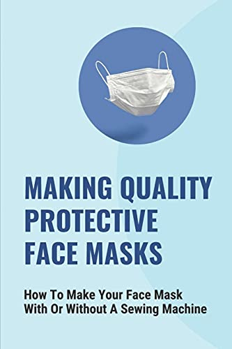 Making Quality Protective Face Masks: How To Make Your Face Mask With Or Without A Sewing Machine: How To Make Your Own Face Mask