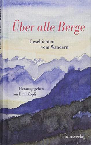 Über alle Berge: Geschichten vom Wandern. Herausgegeben von Emil Zopfi. Herausgegeben von Emil Zopfi