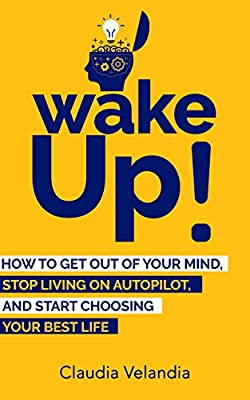 Wake Up!: How to Get Out of Your Mind, Stop Living on Autopilot, and Start Choosing Your Best Life from