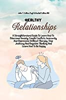 Healthy Relationships: A Straightforward Guide To Learn How To Overcome Anxiety, Couple Conflicts, Insecurity And Depression Without Therapy. Stop Jealousy And Negative Thinking And Learn How To Be Happy