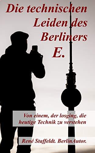 Die technischen Leiden des Berliners E.: Von einem, der losging, die heutige Technik zu verstehen