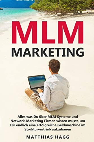 MLM Marketing: Alles was Du über MLM Systeme und Network-Marketing Firmen wissen musst, um Dir endlich eine erfolgreiche Geldmaschine im Strukturvertrieb aufzubauen