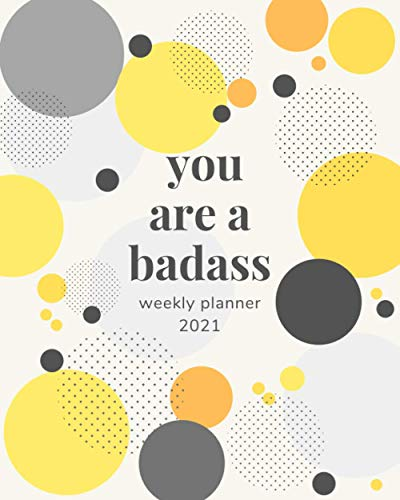 You Are A Badass Weekly Planner 2021: 12-Month Calendar Planner Weekly, Annual Calendar View, Schedule Organizer and Appointment Notebook for ... Goal and Productivity Planner, Size 8x10
