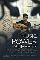 Music, Power and Liberty: Sound, Song and Melody As Instruments of Change (Toda Institute Book Series on Global Peace and Policy)