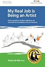 My Real Job is Being an Artist: How to produce a body of signature art and build the foundation of an art business