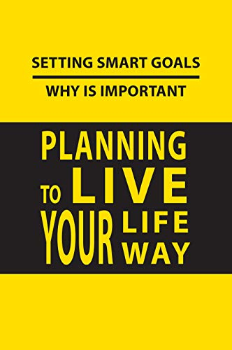 Setting Smart Goals - Why Is Important: Planning To Live Your Life Your Way: Goal Setting Models (English Edition)