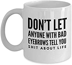 Funny Sarcasm Mug Don't Let Anyone with Bad Eyebrows Tell You Shift About Life Rude Harsh Quote Black Text Sayings White Ceramic Coffee Mug