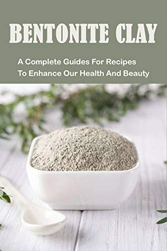 Bentonite Clay: A Complete Guides For Recipes To Enhance Our Health And Beauty: Bentonite Clay Soap Recipes (English Edition)
