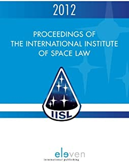 Proceedings of the international institute of space law 2012 (English Edition)